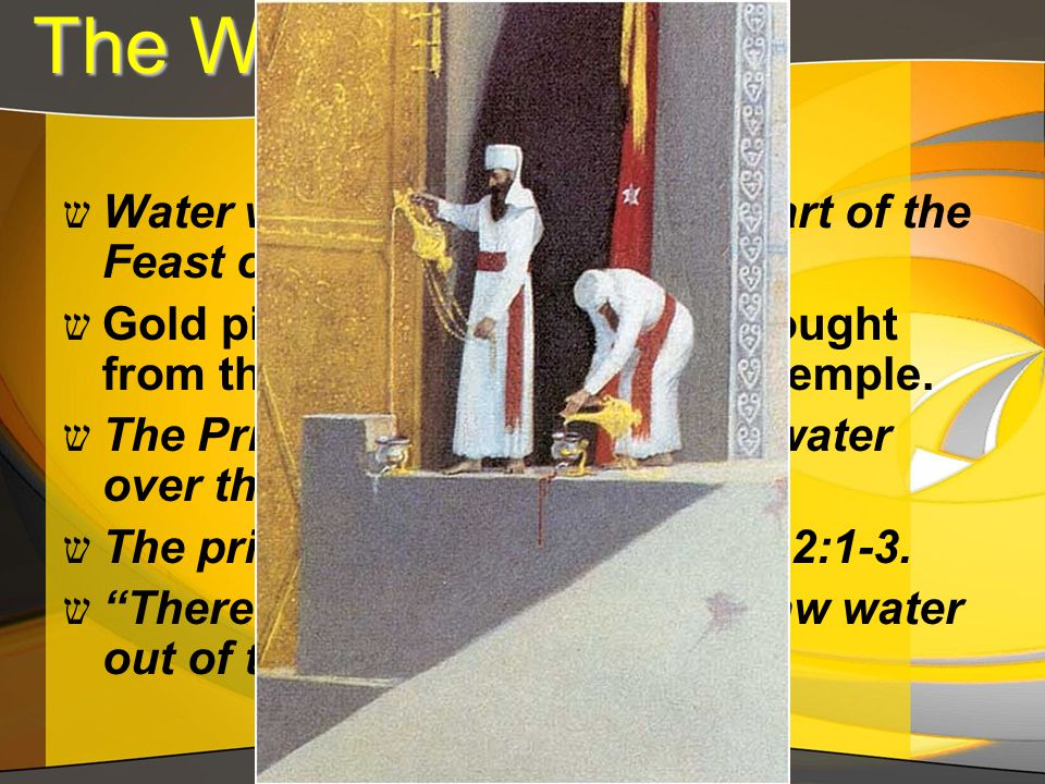 The Water Libation The Water Libation ש Water was also an important part of the Feast of Tabernacles. ש Gold pitchers of water were brought from the p
