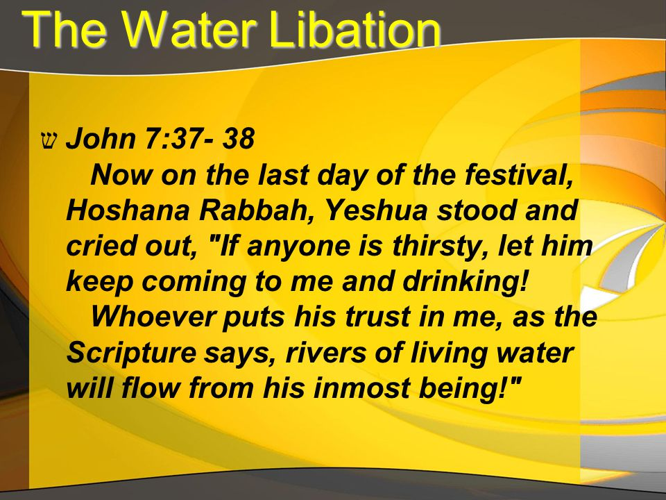 The Water Libation The Water Libation ש John 7:37- 38 Now on the last day of the festival, Hoshana Rabbah, Yeshua stood and cried out,