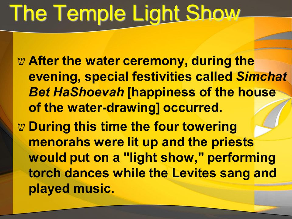The Temple Light Show The Temple Light Show ש After the water ceremony, during the evening, special festivities called Simchat Bet HaShoevah [happines