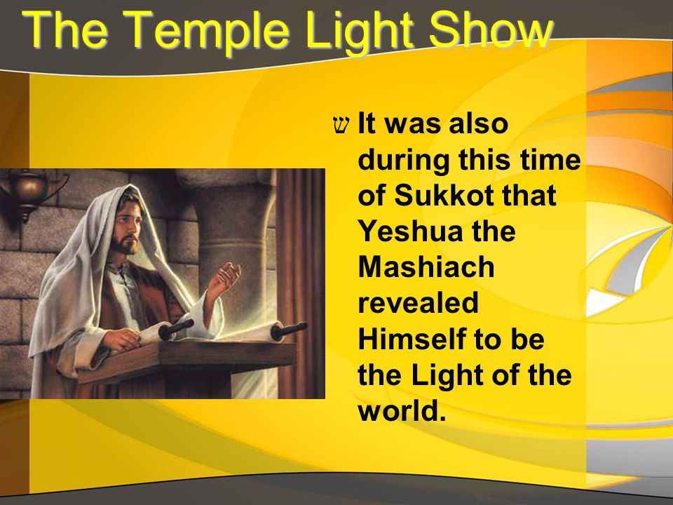 The Temple Light Show The Temple Light Show ש It was also during this time of Sukkot that Yeshua the Mashiach revealed Himself to be the Light of the world.