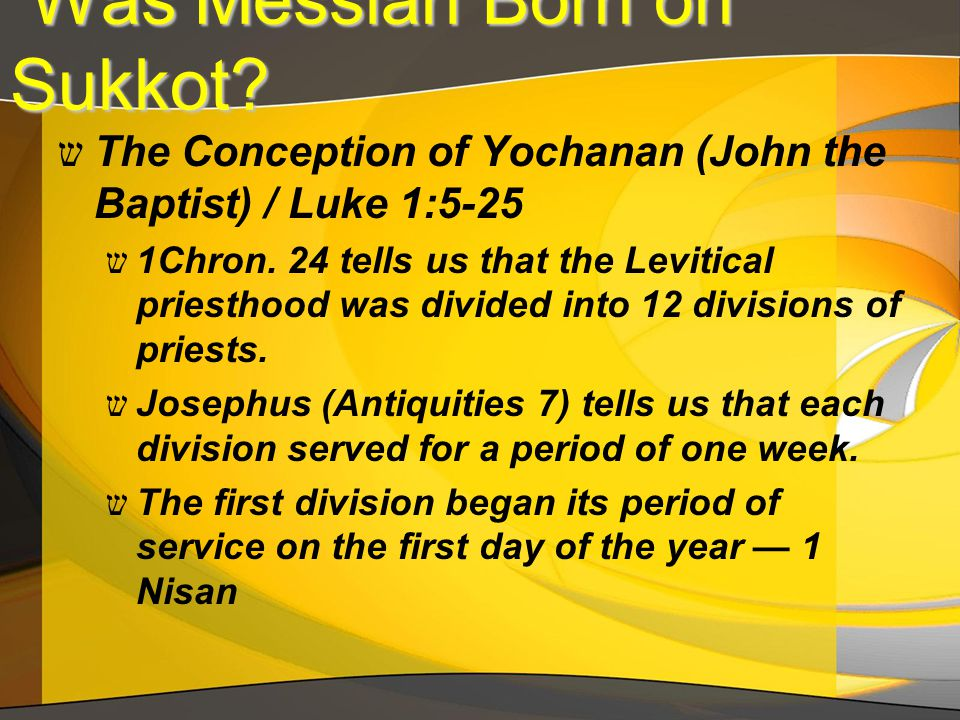 Was Messiah Born on Sukkot? Was Messiah Born on Sukkot? ש The Conception of Yochanan (John the Baptist) / Luke 1:5-25 ש 1Chron. 24 tells us that the L