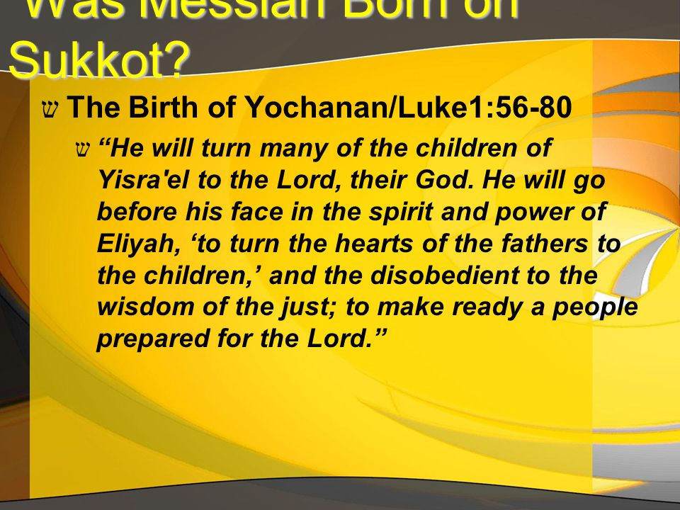 "Was Messiah Born on Sukkot? Was Messiah Born on Sukkot? ש The Birth of Yochanan/Luke1:56-80 ש ""He will turn many of the children of Yisra'el to the Lo"