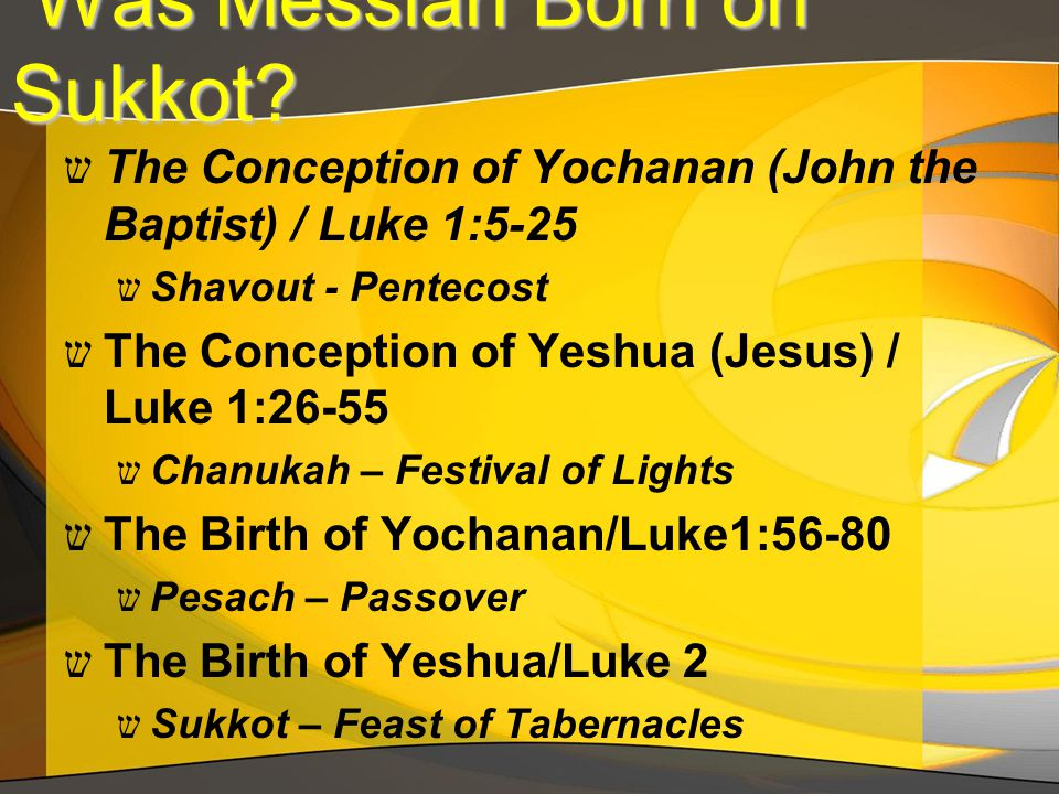 Was Messiah Born on Sukkot? Was Messiah Born on Sukkot? ש The Conception of Yochanan (John the Baptist) / Luke 1:5-25 ש Shavout - Pentecost ש The Conc
