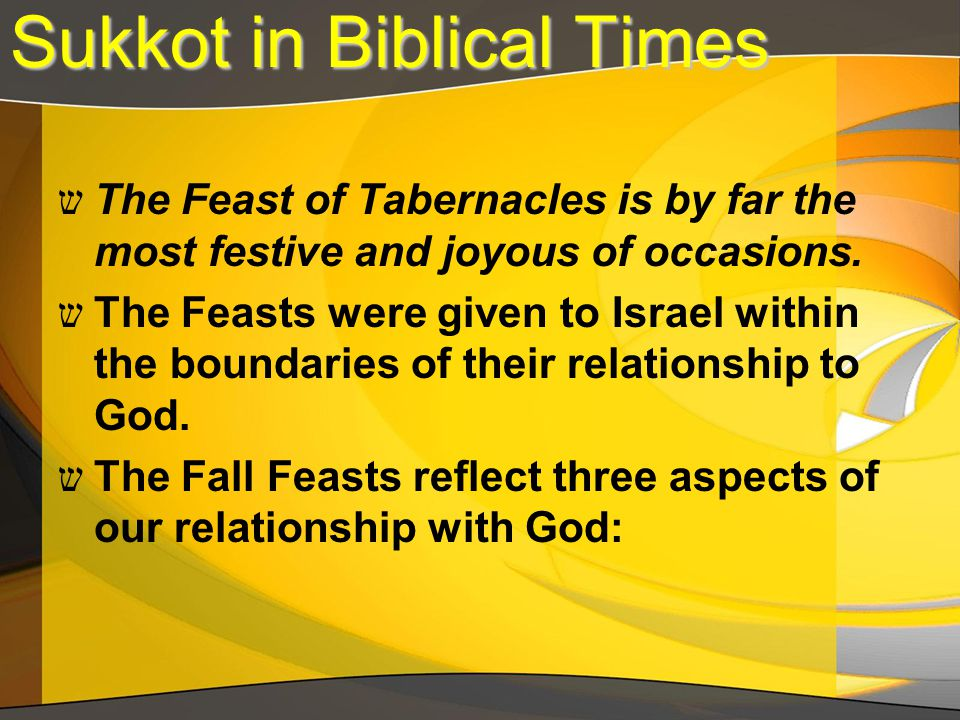 Sukkot in Biblical Times ש The Feast of Tabernacles is by far the most festive and joyous of occasions. ש The Feasts were given to Israel within the b