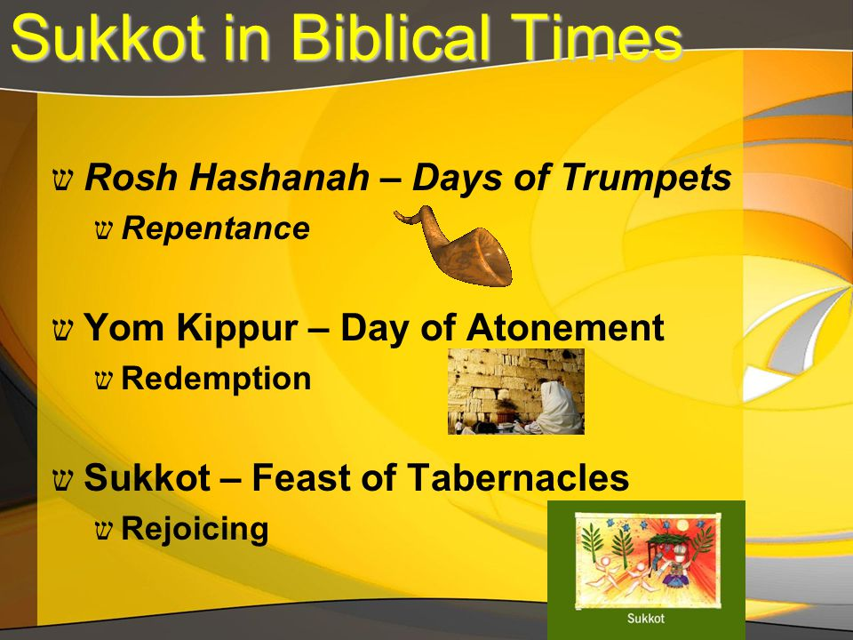 Sukkot in Biblical Times ש Rosh Hashanah – Days of Trumpets ש Repentance ש Yom Kippur – Day of Atonement ש Redemption ש Sukkot – Feast of Tabernacles ש Rejoicing
