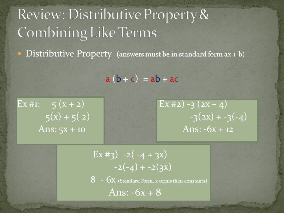 Distributive Property (answers must be in standard form ax + b) a (b + c) = ab + ac Ex #1: 5 (x + 2) Ex #2) -3 (2x – 4) 5(x) + 5( 2) -3(2x) + -3(-4) Ans: 5x + 10 Ans: -6x + 12 Ex #3) -2( -4 + 3x) -2(-4) + -2(3x) 8 - 6x (Standard Form, x terms then constants) Ans: -6x + 8