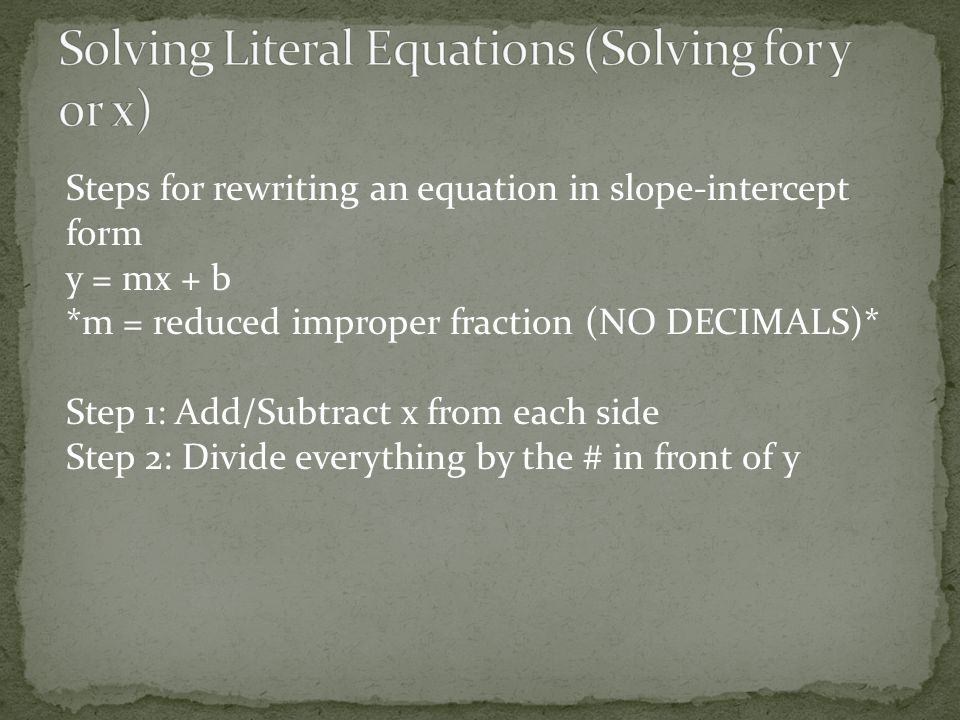 Steps for rewriting an equation in slope-intercept form y = mx + b *m = reduced improper fraction (NO DECIMALS)* Step 1: Add/Subtract x from each side Step 2: Divide everything by the # in front of y