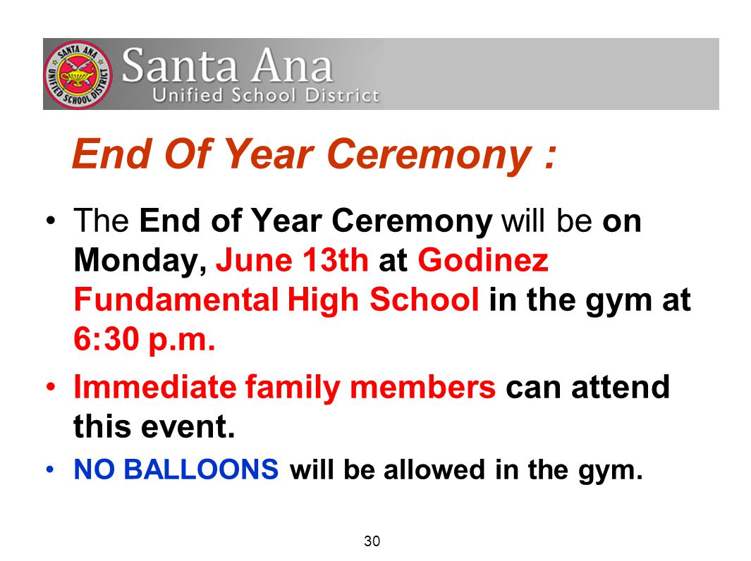 30 End Of Year Ceremony : The End of Year Ceremony will be on Monday, June 13th at Godinez Fundamental High School in the gym at 6:30 p.m.