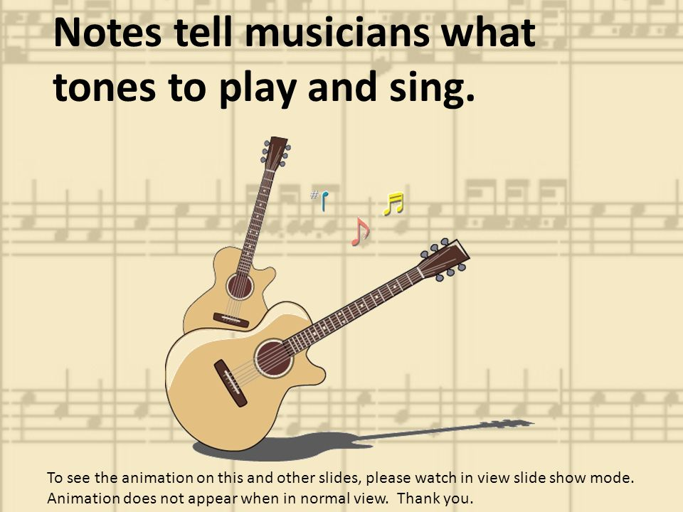 Notes tell musicians what tones to play and sing.
