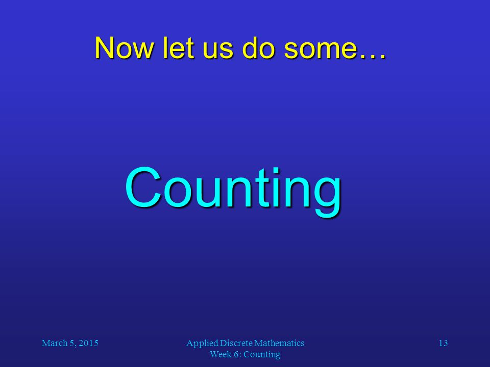 March 5, 2015Applied Discrete Mathematics Week 6: Counting 13 Now let us do some… Counting