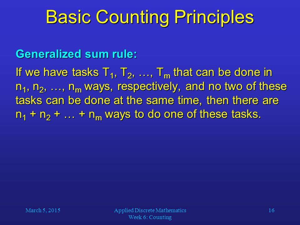 March 5, 2015Applied Discrete Mathematics Week 6: Counting 16 Basic Counting Principles Generalized sum rule: If we have tasks T 1, T 2, …, T m that c