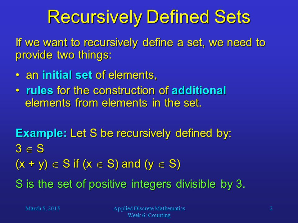 March 5, 2015Applied Discrete Mathematics Week 6: Counting 2 Recursively Defined Sets If we want to recursively define a set, we need to provide two t