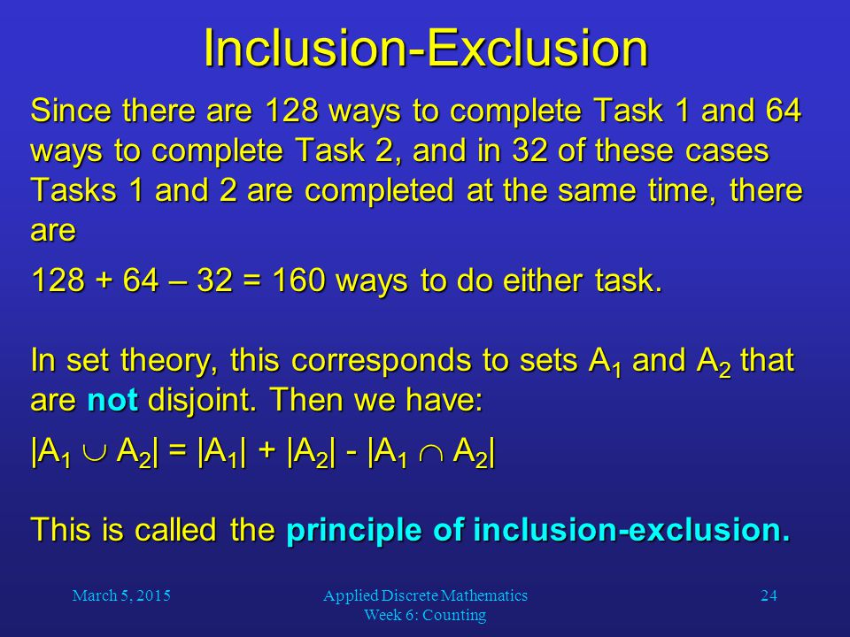 March 5, 2015Applied Discrete Mathematics Week 6: Counting 24 Inclusion-Exclusion Since there are 128 ways to complete Task 1 and 64 ways to complete