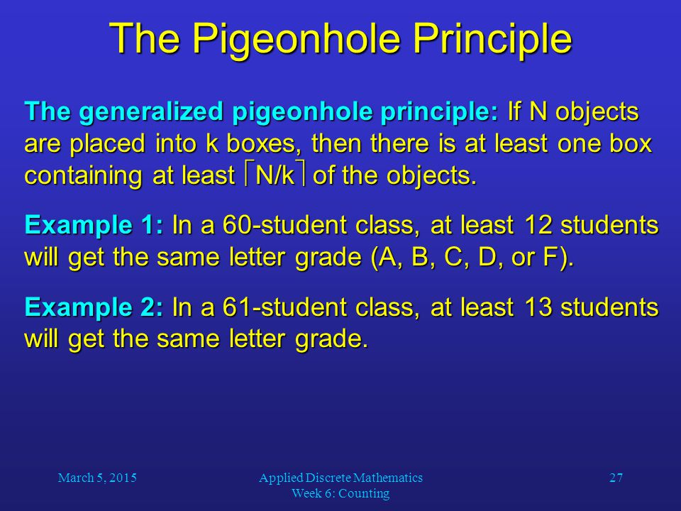 March 5, 2015Applied Discrete Mathematics Week 6: Counting 27 The Pigeonhole Principle The generalized pigeonhole principle: If N objects are placed i