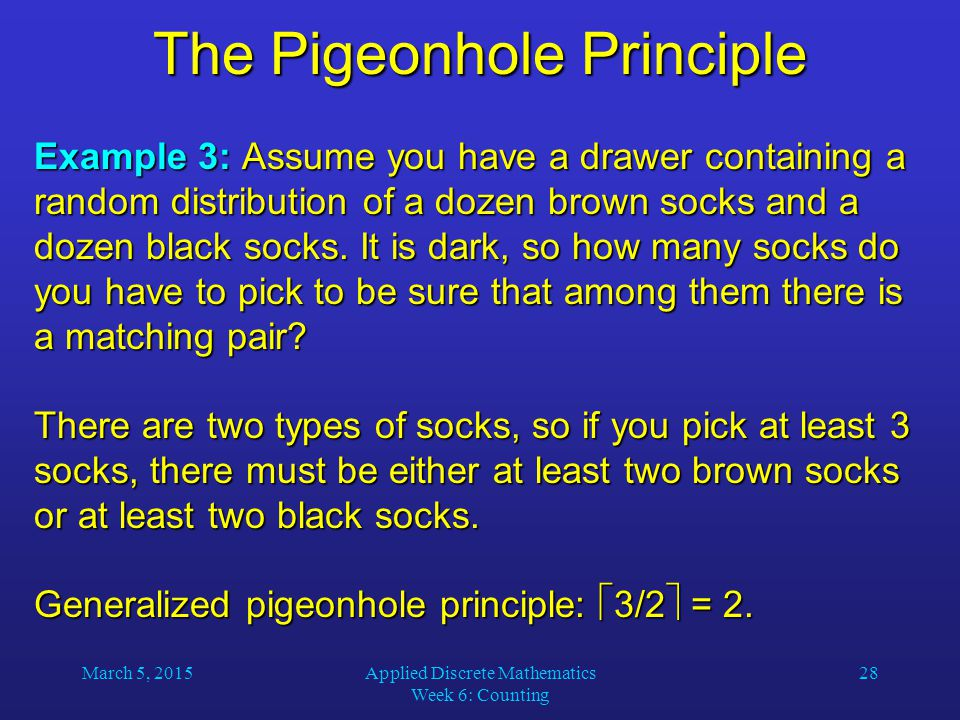 March 5, 2015Applied Discrete Mathematics Week 6: Counting 28 The Pigeonhole Principle Example 3: Assume you have a drawer containing a random distrib