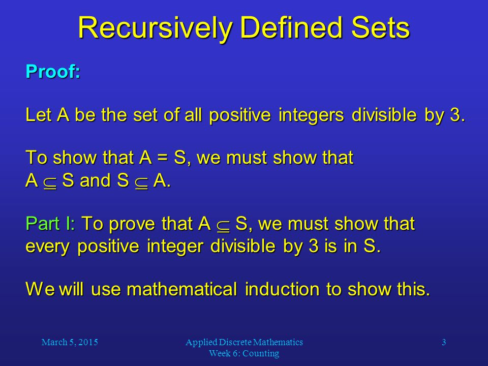 March 5, 2015Applied Discrete Mathematics Week 6: Counting 3 Recursively Defined Sets Proof: Let A be the set of all positive integers divisible by 3.