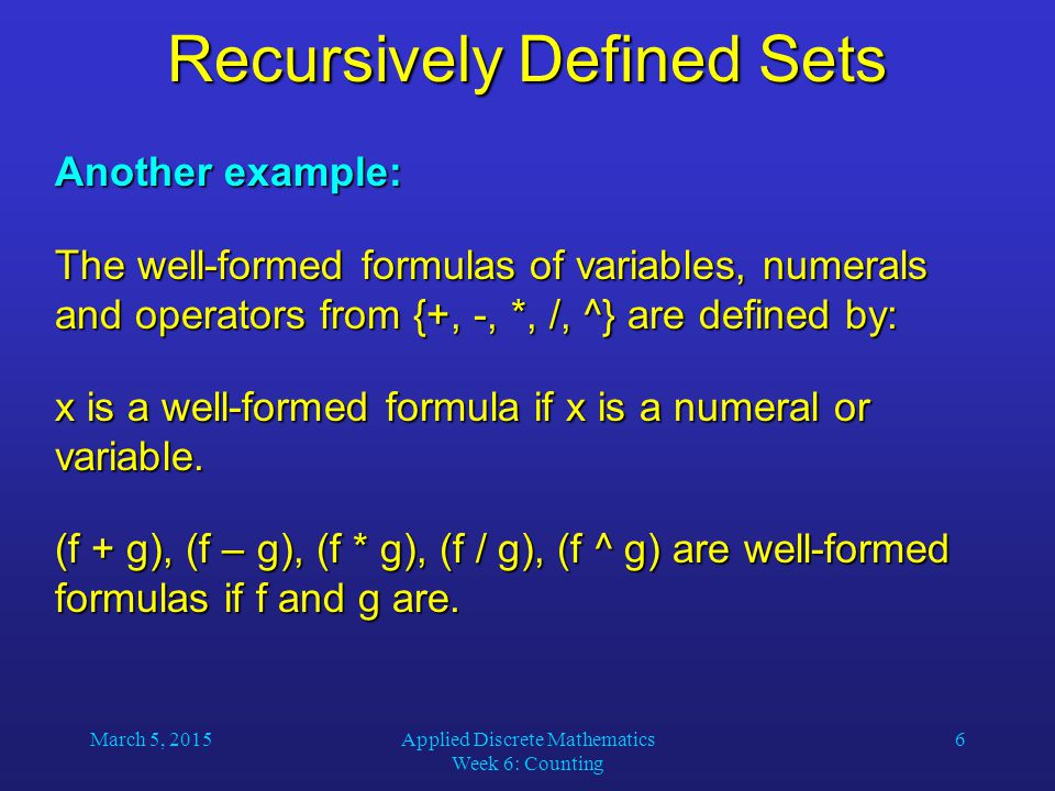 March 5, 2015Applied Discrete Mathematics Week 6: Counting 6 Recursively Defined Sets Another example: The well-formed formulas of variables, numerals
