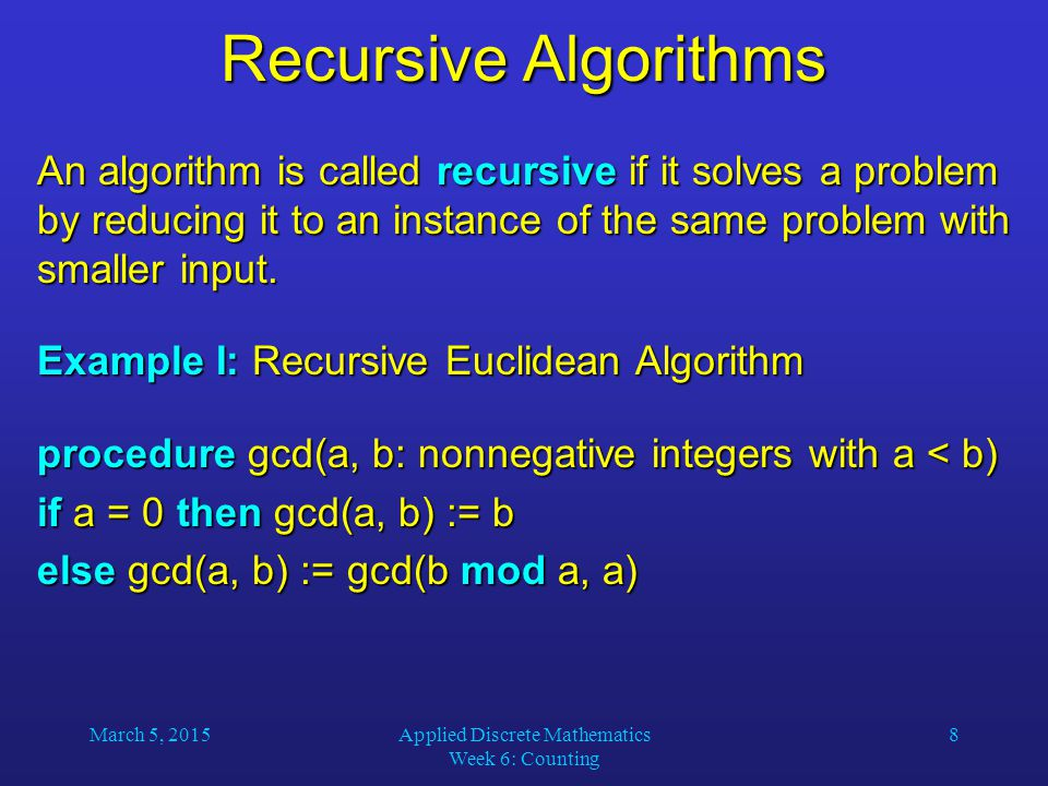 March 5, 2015Applied Discrete Mathematics Week 6: Counting 8 Recursive Algorithms An algorithm is called recursive if it solves a problem by reducing