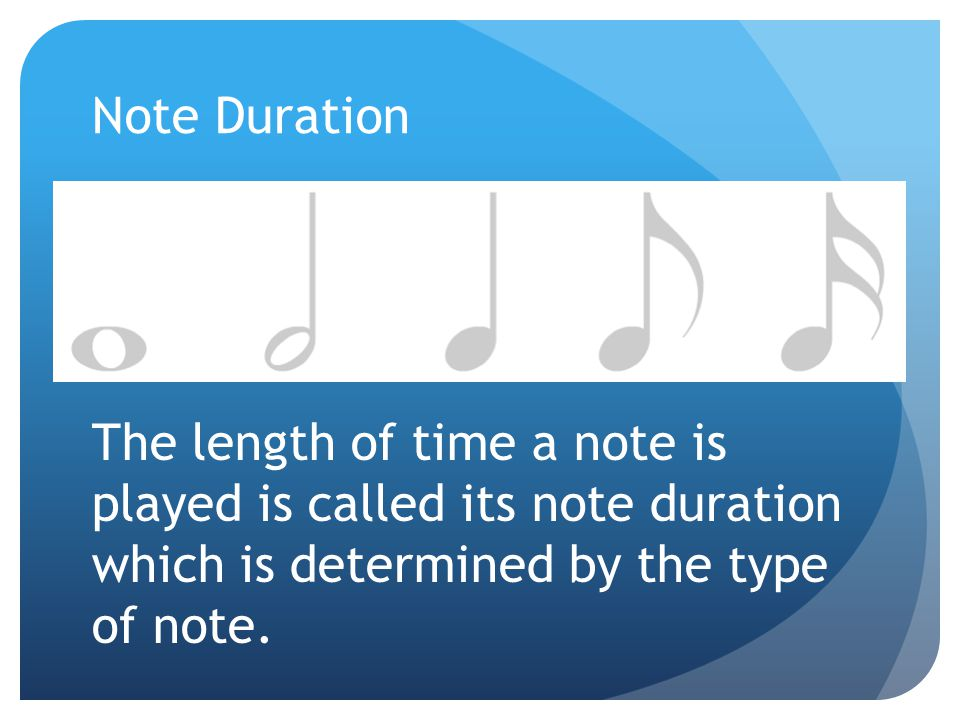Note Duration The length of time a note is played is called its note duration which is determined by the type of note.