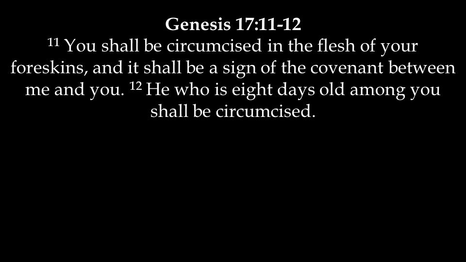 Genesis 17:11-12 11 You shall be circumcised in the flesh of your foreskins, and it shall be a sign of the covenant between me and you.