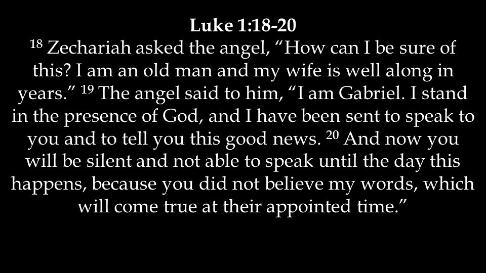 Luke 1:18-20 18 Zechariah asked the angel, How can I be sure of this.