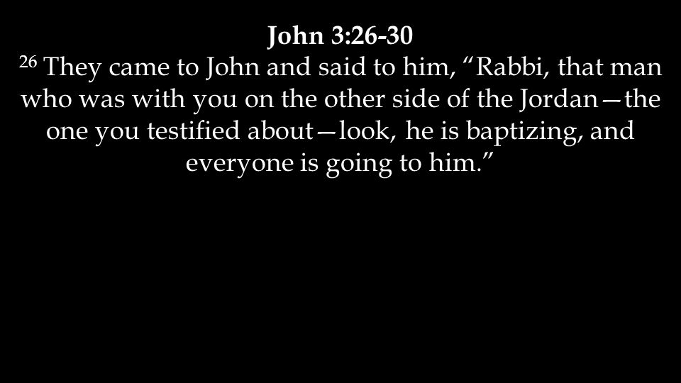 John 3:26-30 26 They came to John and said to him, Rabbi, that man who was with you on the other side of the Jordan—the one you testified about—look, he is baptizing, and everyone is going to him.