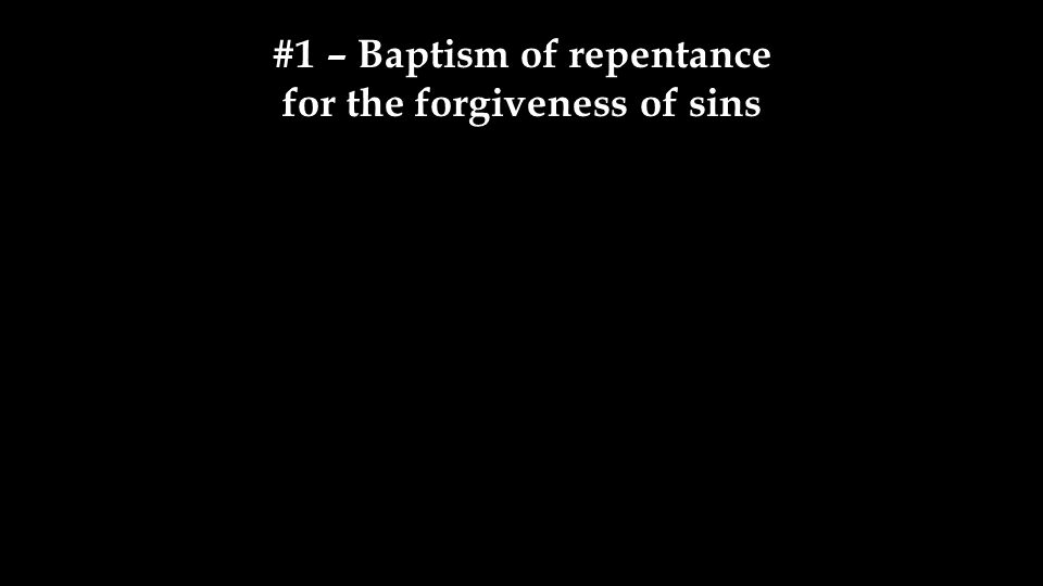 #1 – Baptism of repentance for the forgiveness of sins