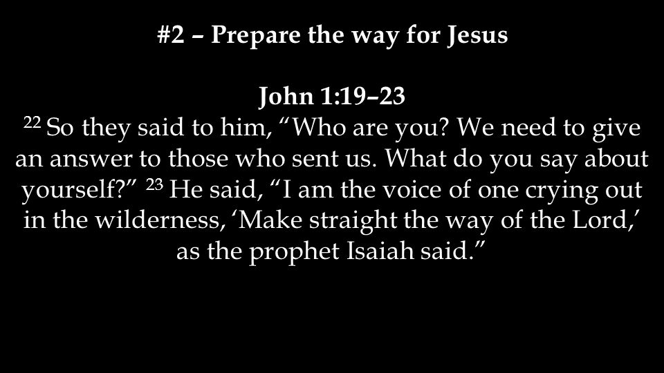 #2 – Prepare the way for Jesus John 1:19–23 22 So they said to him, Who are you.