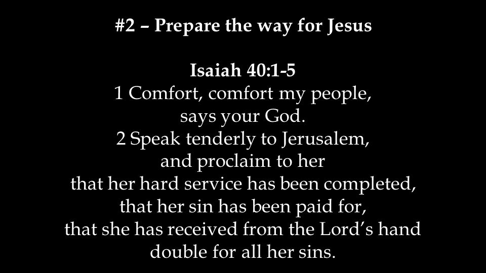 #2 – Prepare the way for Jesus Isaiah 40:1-5 1 Comfort, comfort my people, says your God.