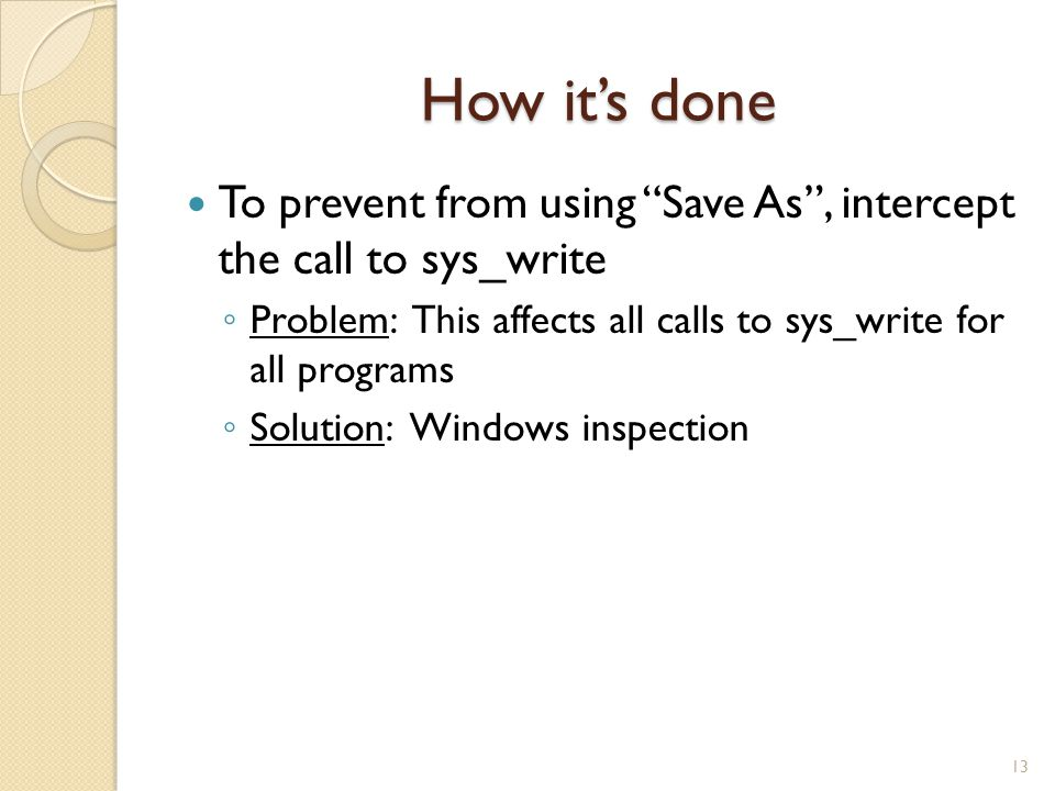 """How it's done To prevent from using """"Save As"""", intercept the call to sys_write ◦ Problem: This affects all calls to sys_write for all programs ◦ Solut"""