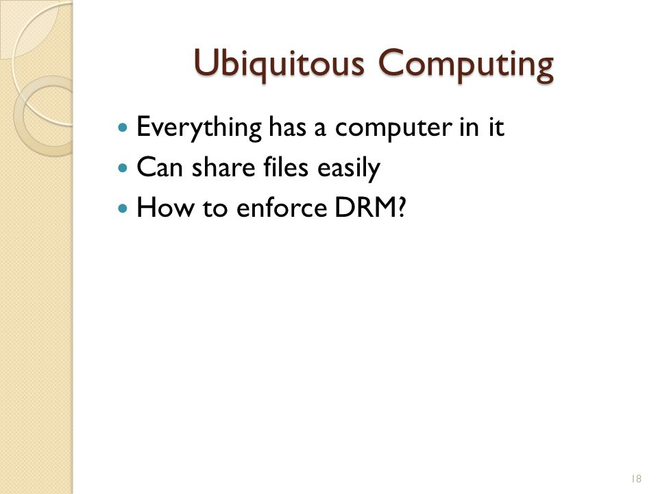 Ubiquitous Computing Everything has a computer in it Can share files easily How to enforce DRM? 18