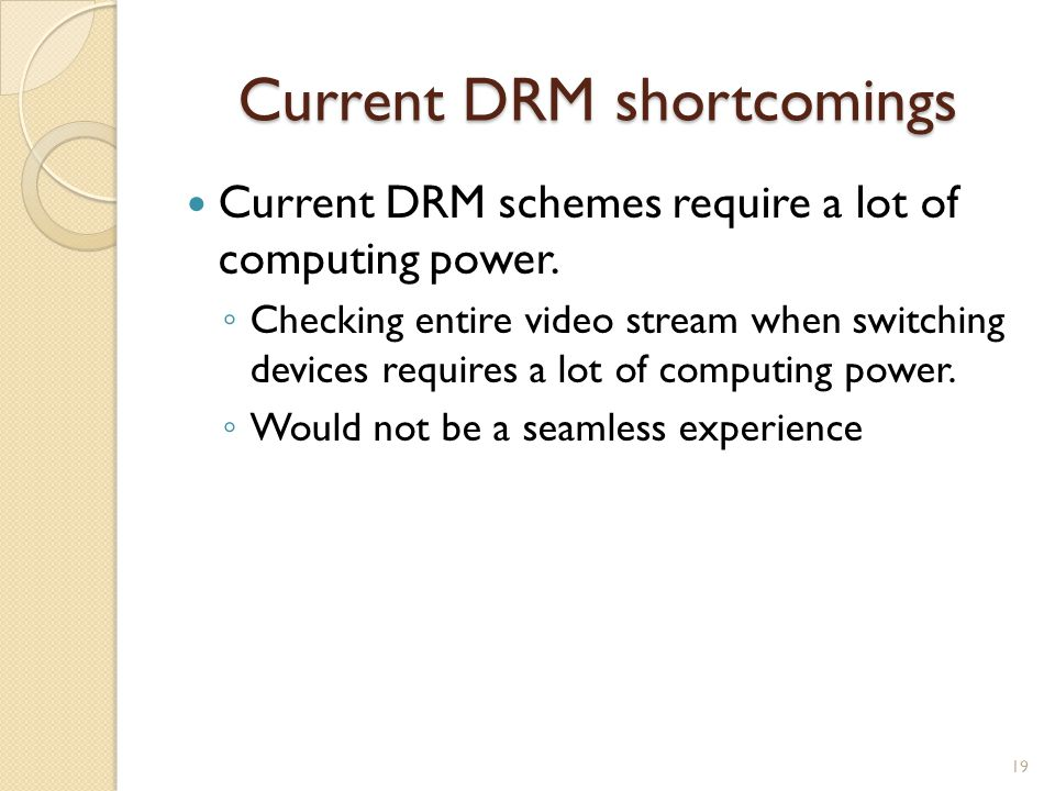 Current DRM shortcomings Current DRM schemes require a lot of computing power.