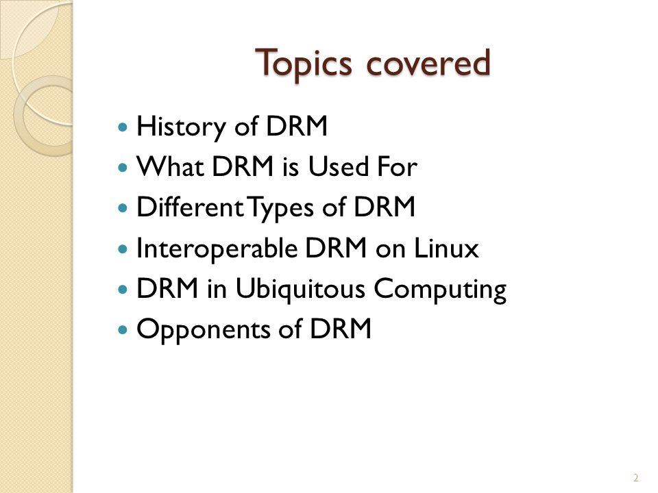 Topics covered History of DRM What DRM is Used For Different Types of DRM Interoperable DRM on Linux DRM in Ubiquitous Computing Opponents of DRM 2