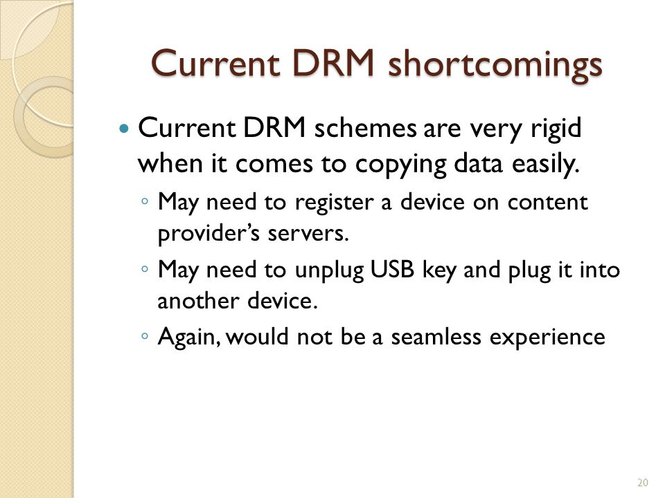 Current DRM shortcomings Current DRM schemes are very rigid when it comes to copying data easily.
