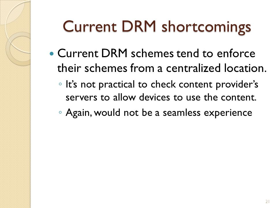Current DRM shortcomings Current DRM schemes tend to enforce their schemes from a centralized location. ◦ It's not practical to check content provider