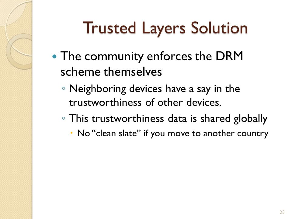 Trusted Layers Solution The community enforces the DRM scheme themselves ◦ Neighboring devices have a say in the trustworthiness of other devices.
