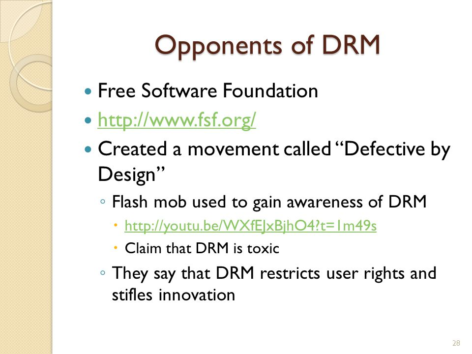 """Opponents of DRM Free Software Foundation http://www.fsf.org/ Created a movement called """"Defective by Design"""" ◦ Flash mob used to gain awareness of DR"""