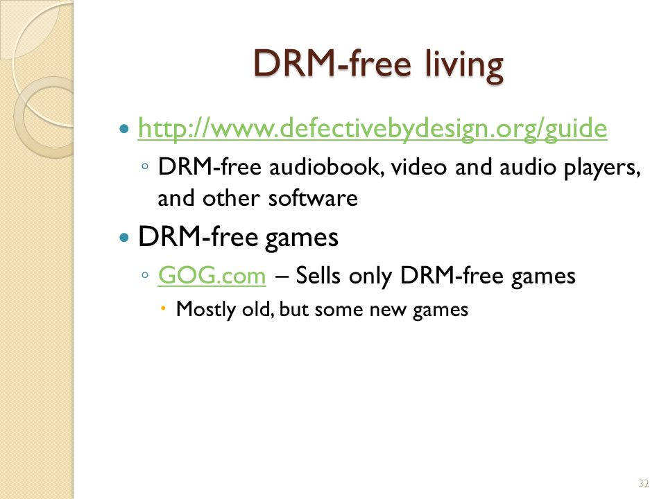 DRM-free living http://www.defectivebydesign.org/guide ◦ DRM-free audiobook, video and audio players, and other software DRM-free games ◦ GOG.com – Sells only DRM-free games GOG.com  Mostly old, but some new games 32