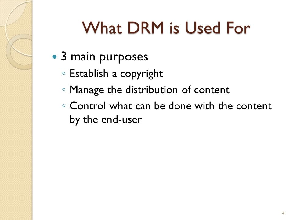 What DRM is Used For 3 main purposes ◦ Establish a copyright ◦ Manage the distribution of content ◦ Control what can be done with the content by the e