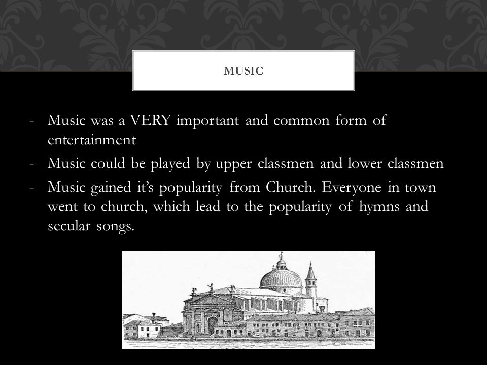 -Music was a VERY important and common form of entertainment -Music could be played by upper classmen and lower classmen -Music gained it's popularity from Church.