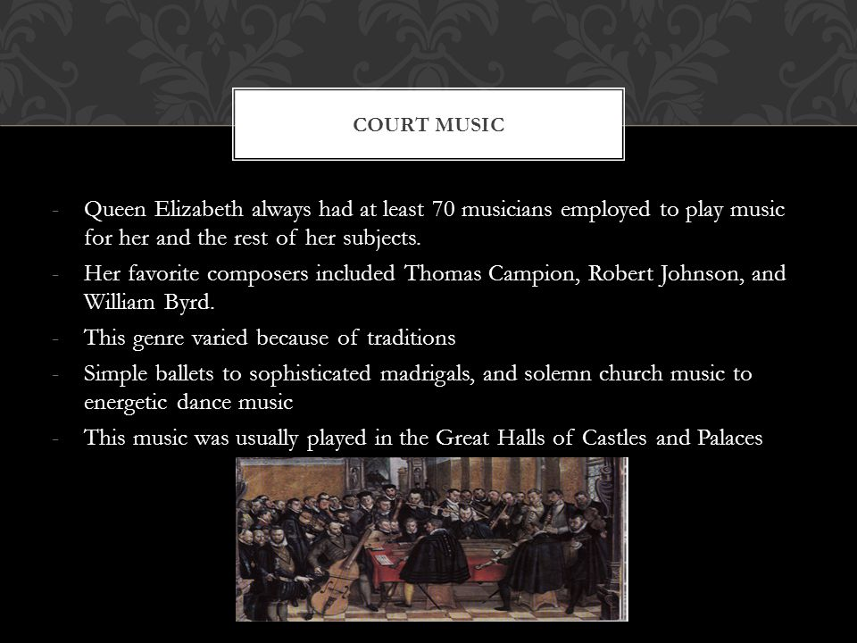 -Queen Elizabeth always had at least 70 musicians employed to play music for her and the rest of her subjects.