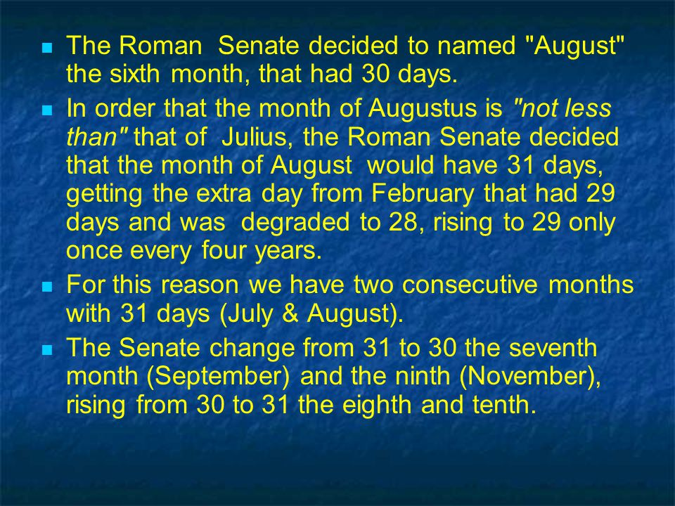 The Roman Senate decided to named August the sixth month, that had 30 days.