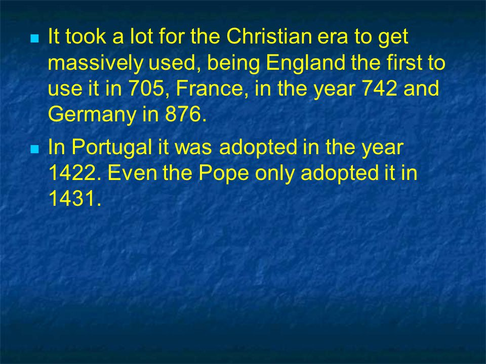 It took a lot for the Christian era to get massively used, being England the first to use it in 705, France, in the year 742 and Germany in 876.