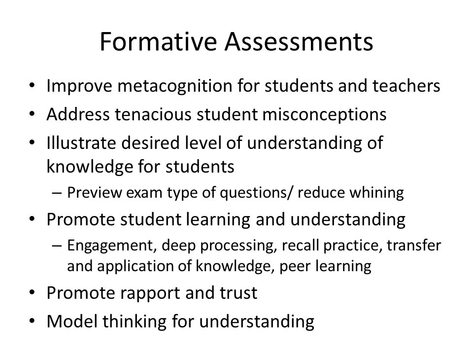 Formative Assessments Improve metacognition for students and teachers Address tenacious student misconceptions Illustrate desired level of understanding of knowledge for students – Preview exam type of questions/ reduce whining Promote student learning and understanding – Engagement, deep processing, recall practice, transfer and application of knowledge, peer learning Promote rapport and trust Model thinking for understanding