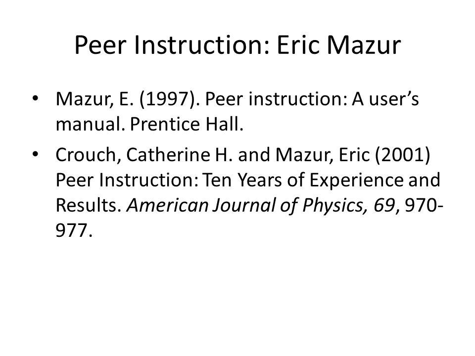 Peer Instruction: Eric Mazur Mazur, E. (1997). Peer instruction: A user's manual.