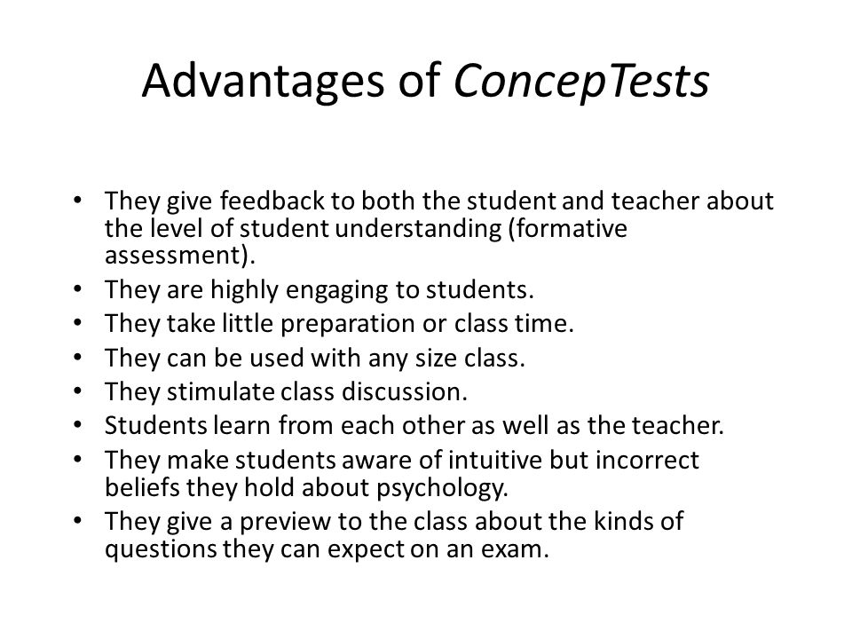 Advantages of ConcepTests They give feedback to both the student and teacher about the level of student understanding (formative assessment).