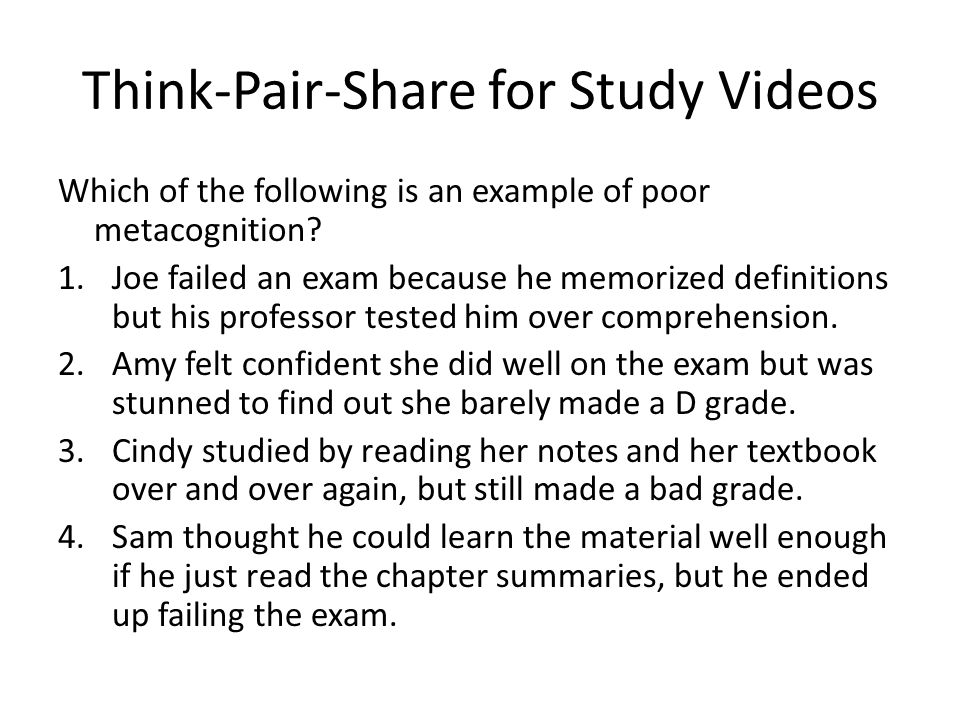 Think-Pair-Share for Study Videos Which of the following is an example of poor metacognition.