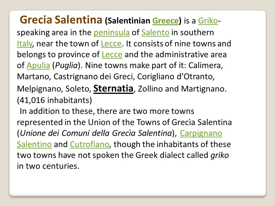 Grecia Salentina (Salentinian Greece) is a Griko- speaking area in the peninsula of Salento in southern Italy, near the town of Lecce.