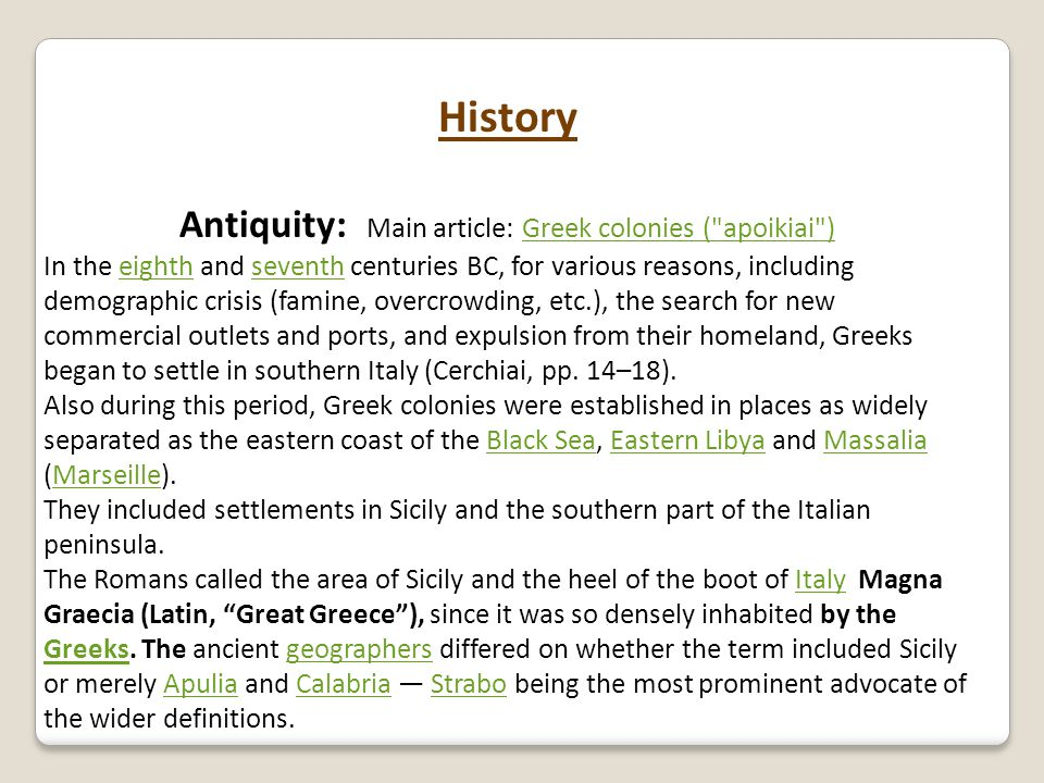 History Antiquity: Main article: Greek colonies ( apoikiai )Greek colonies ( apoikiai ) In the eighth and seventh centuries BC, for various reasons, including demographic crisis (famine, overcrowding, etc.), the search for new commercial outlets and ports, and expulsion from their homeland, Greeks began to settle in southern Italy (Cerchiai, pp.