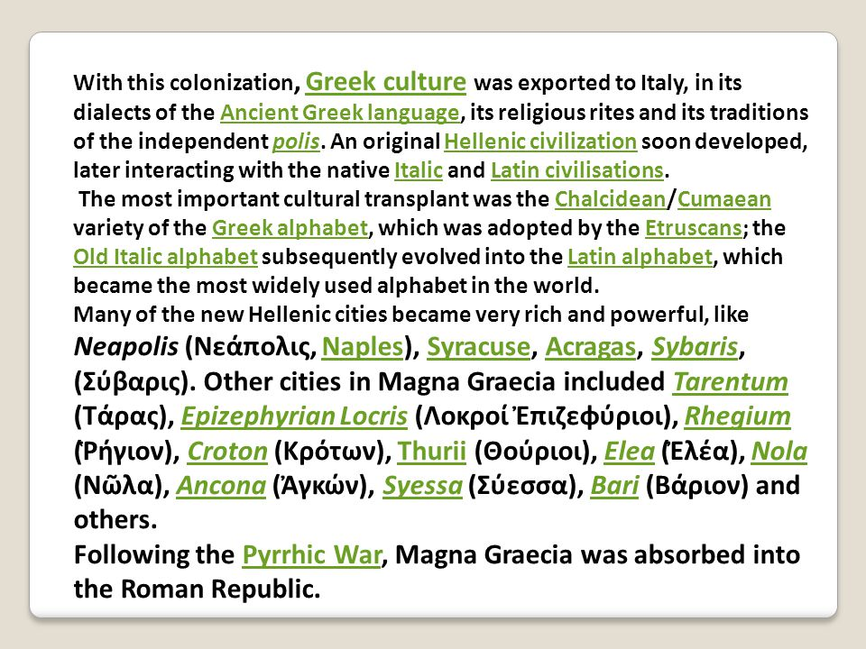 With this colonization, Greek culture was exported to Italy, in its dialects of the Ancient Greek language, its religious rites and its traditions of the independent polis.